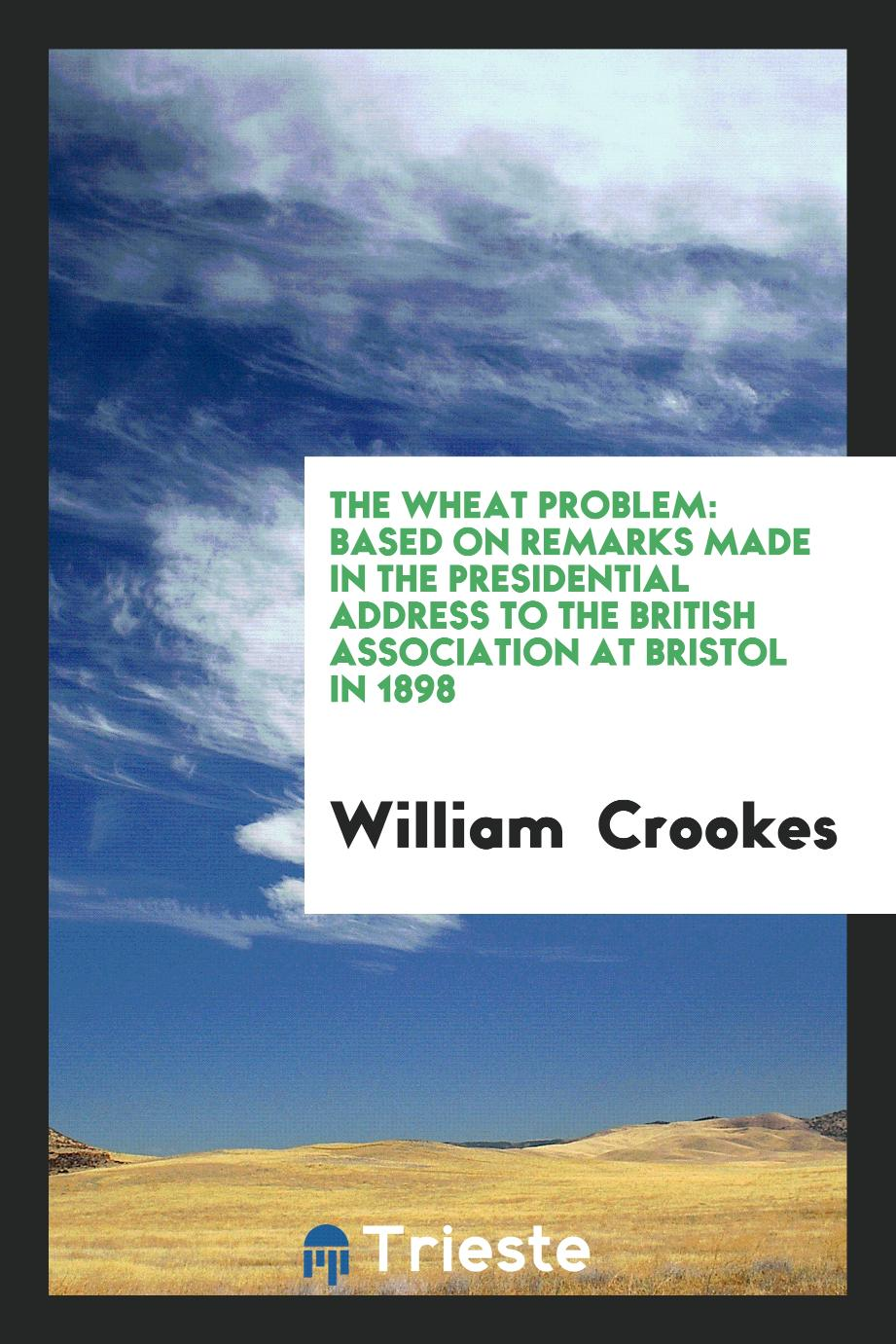 The Wheat Problem: Based on Remarks Made in the Presidential Address to the British Association at Bristol in 1898