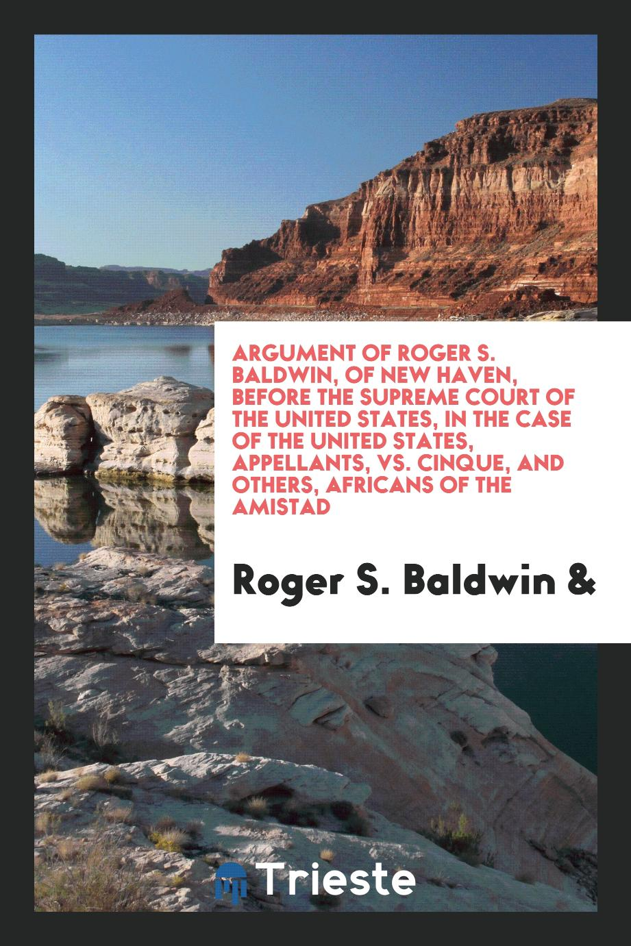 Argument of Roger S. Baldwin, of New Haven, Before the Supreme Court of the United States, in the Case of the United States, Appellants, vs. Cinque, and Others, Africans of the Amistad