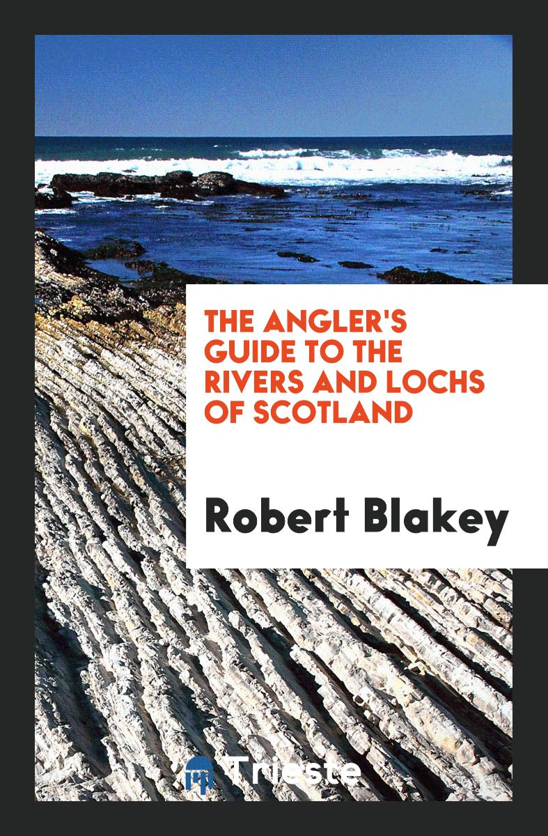 The Angler's Guide to the Rivers and Lochs of Scotland