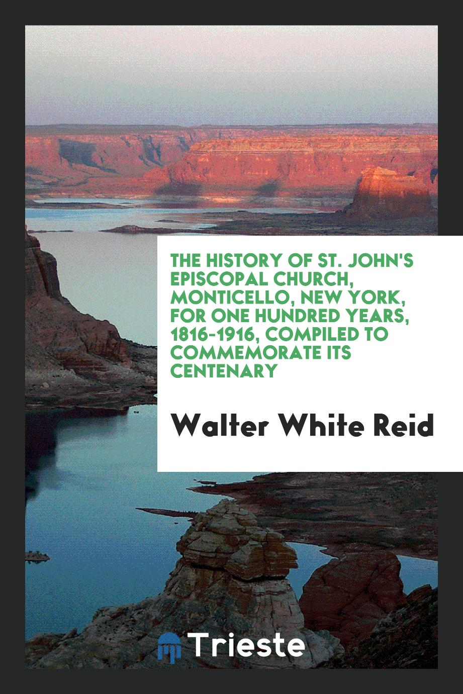 The history of St. John's Episcopal church, Monticello, New York, for one hundred years, 1816-1916, compiled to commemorate its centenary