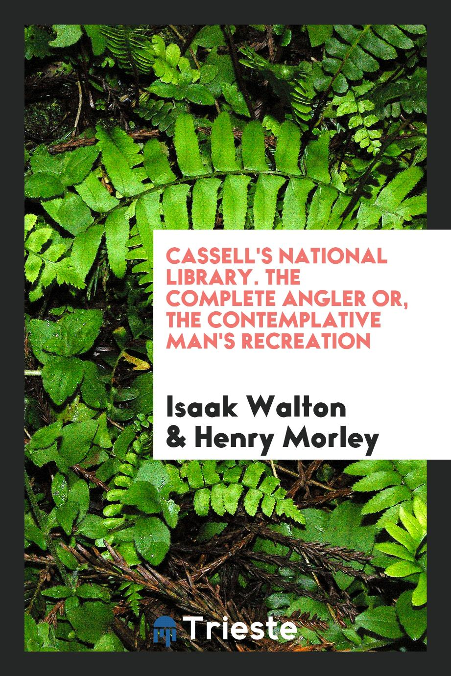 Cassell's National Library. The complete angler or, The contemplative man's recreation