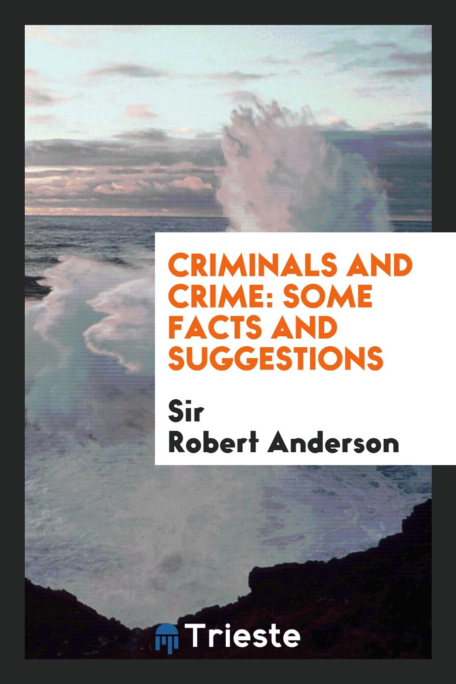 Criminals and Crime: Some Facts and Suggestions