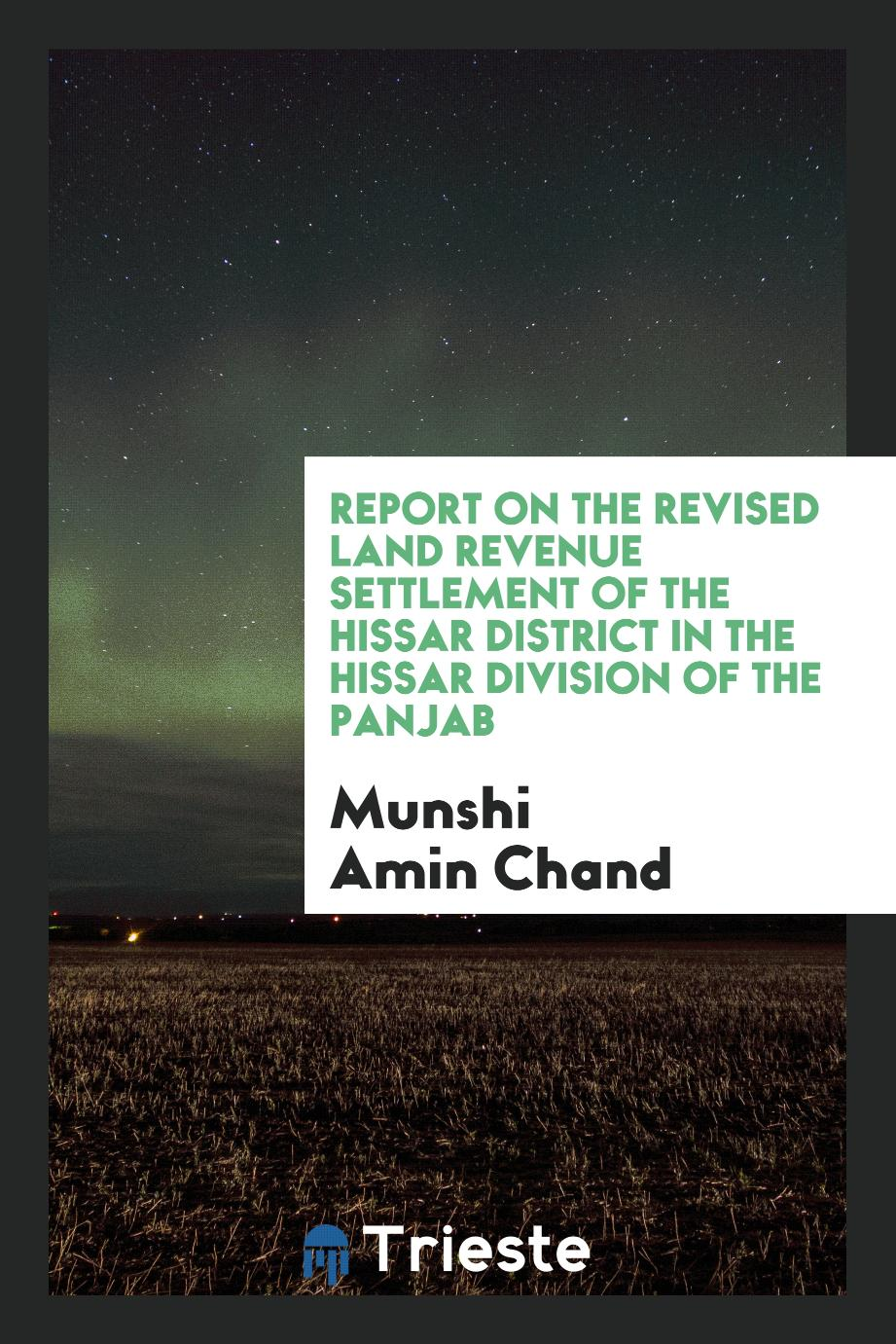 Report on the Revised Land Revenue Settlement of the Hissar District in the Hissar Division of the Panjab