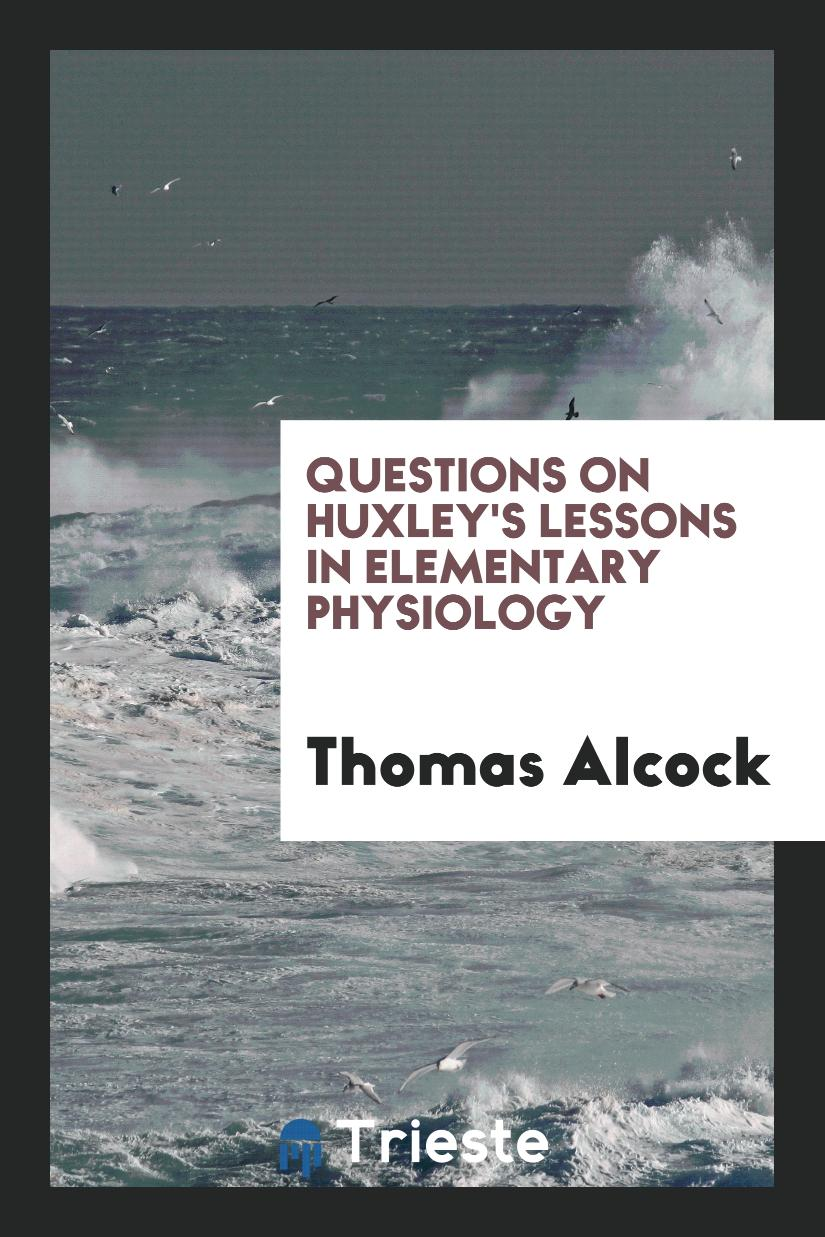 Questions on Huxley's Lessons in elementary physiology
