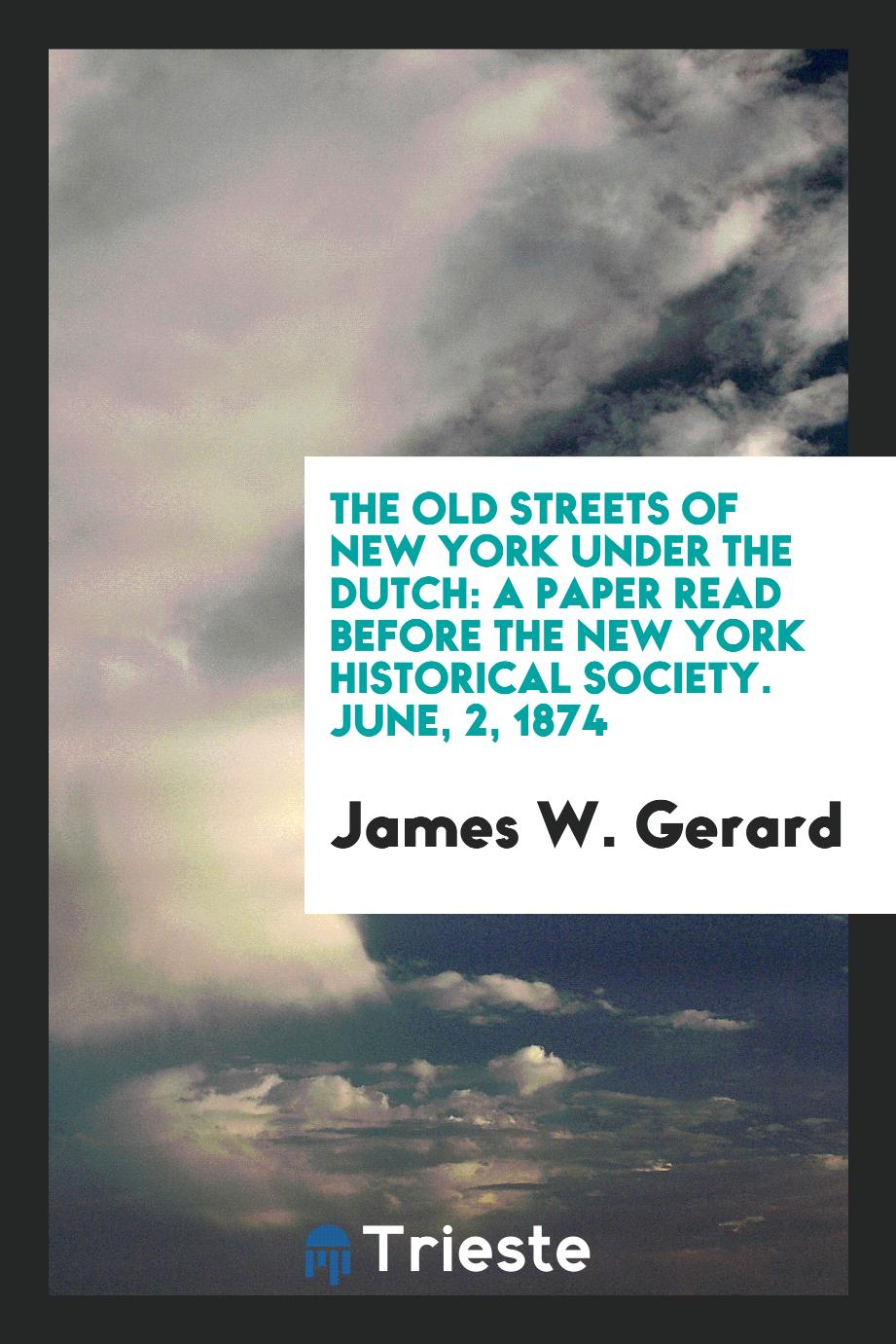 The Old Streets of New York Under the Dutch: A Paper Read Before the New York Historical Society. June, 2, 1874