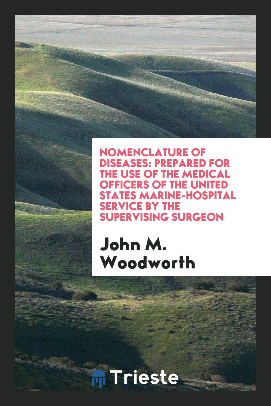 Nomenclature of Diseases: Prepared for the Use of the Medical Officers of the United States Marine-Hospital Service by the Supervising Surgeon