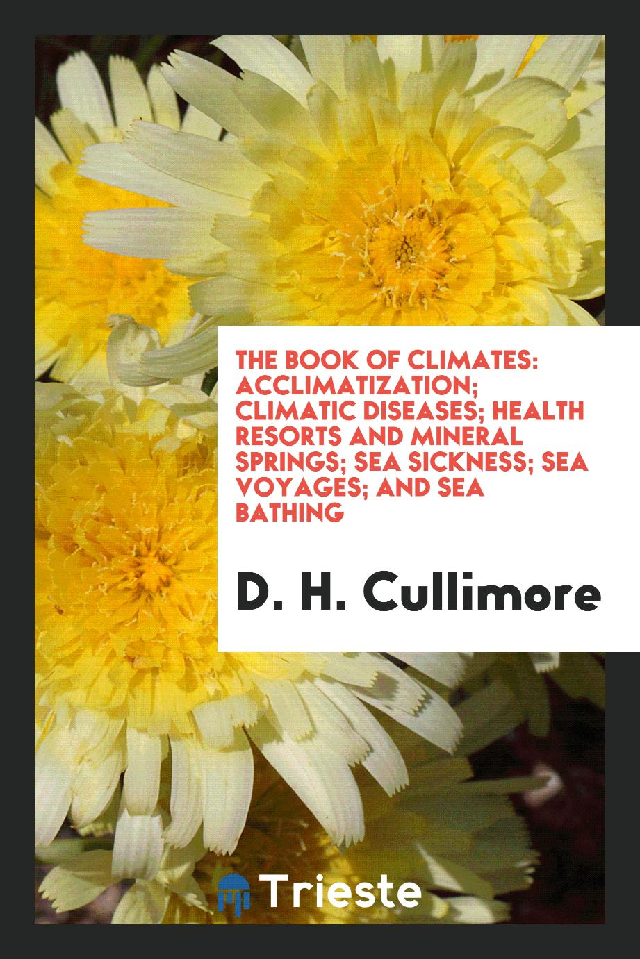The Book of Climates: Acclimatization; Climatic Diseases; Health Resorts and Mineral Springs; Sea Sickness; Sea Voyages; And Sea Bathing
