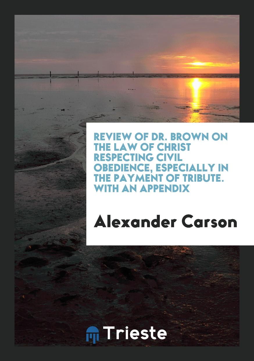 Review of Dr. Brown on the Law of Christ Respecting Civil Obedience, Especially in the Payment of Tribute. With an Appendix