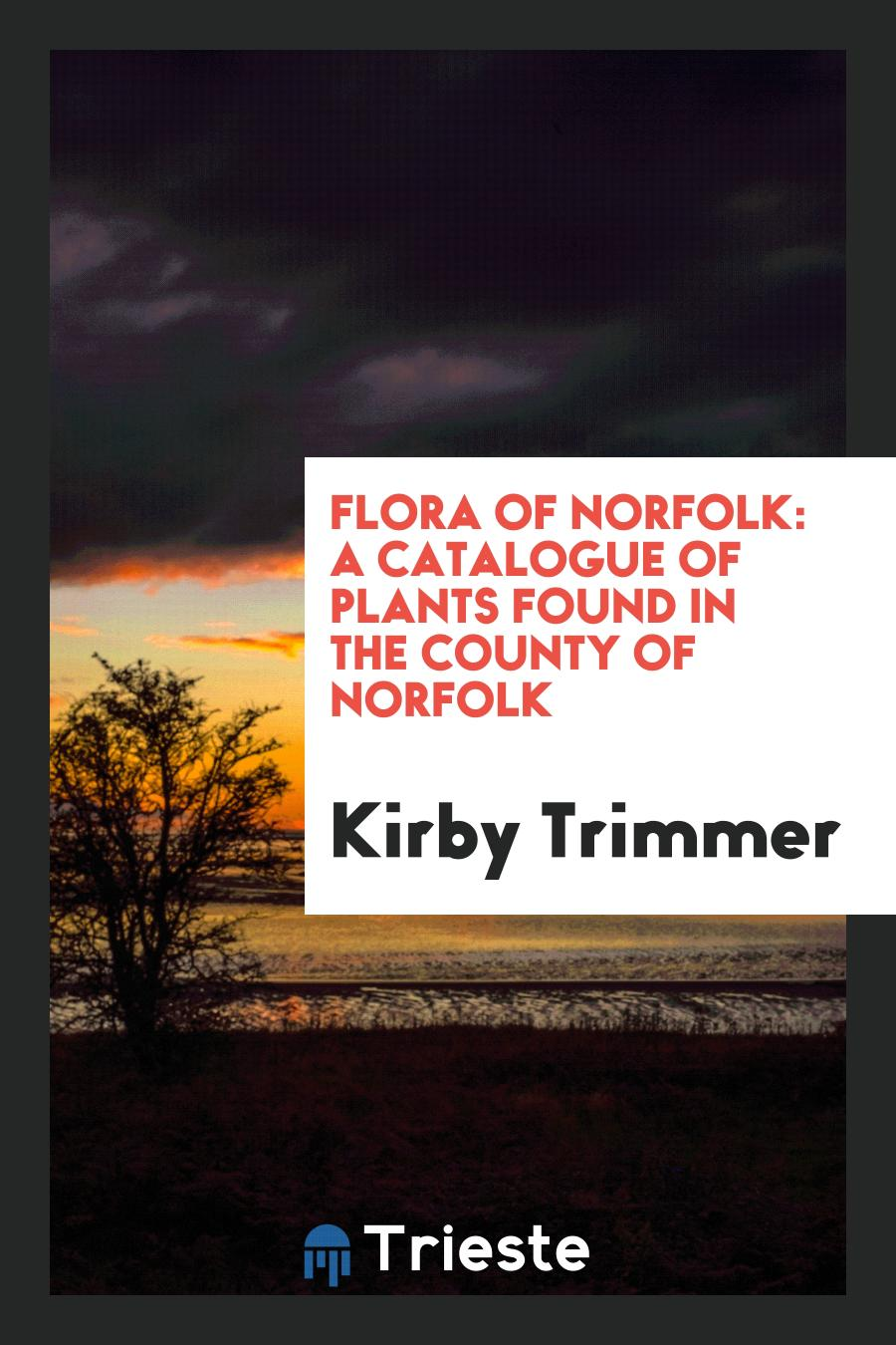 Flora of Norfolk: A Catalogue of Plants Found in the County of Norfolk