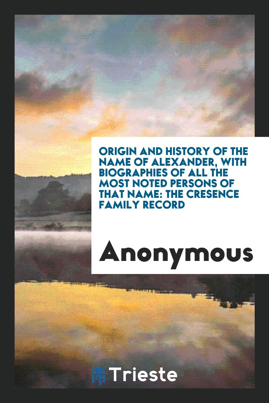 Origin and History of the Name of Alexander, with Biographies of All the Most Noted Persons of that Name: The Cresence Family Record