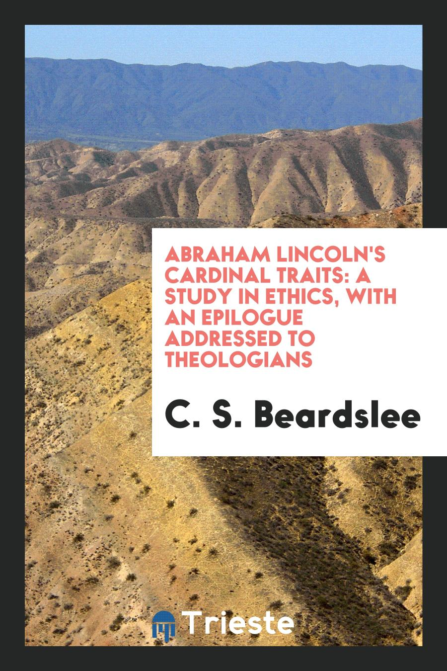 Abraham Lincoln's Cardinal Traits: A Study in Ethics, with an Epilogue Addressed to Theologians