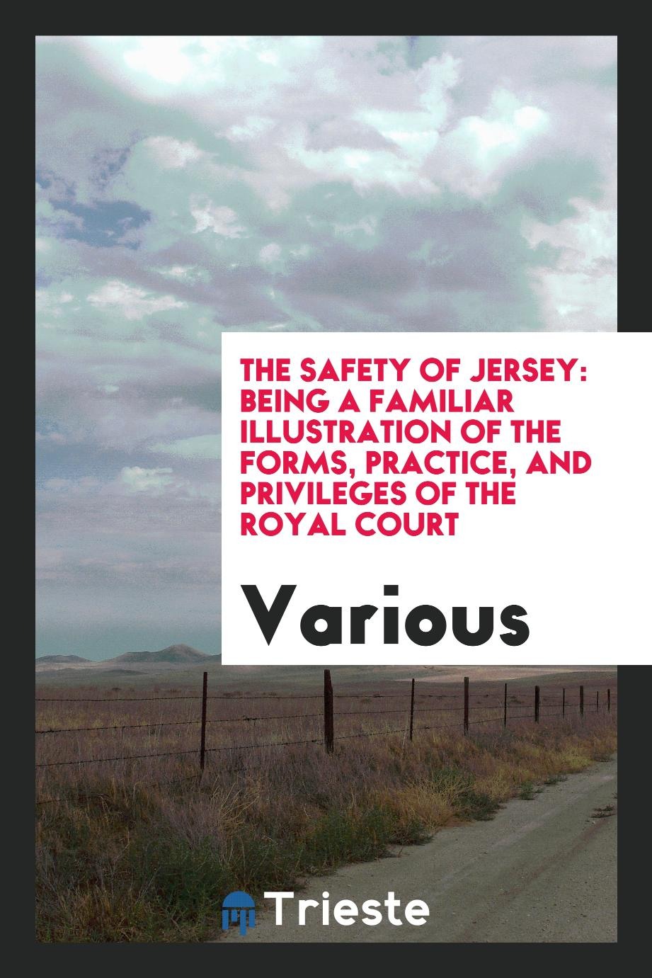 The safety of Jersey: being a familiar illustration of the forms, practice, and privileges of the Royal Court