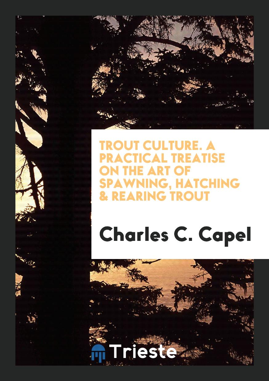 Trout Culture. A Practical Treatise on the Art of Spawning, Hatching & Rearing Trout