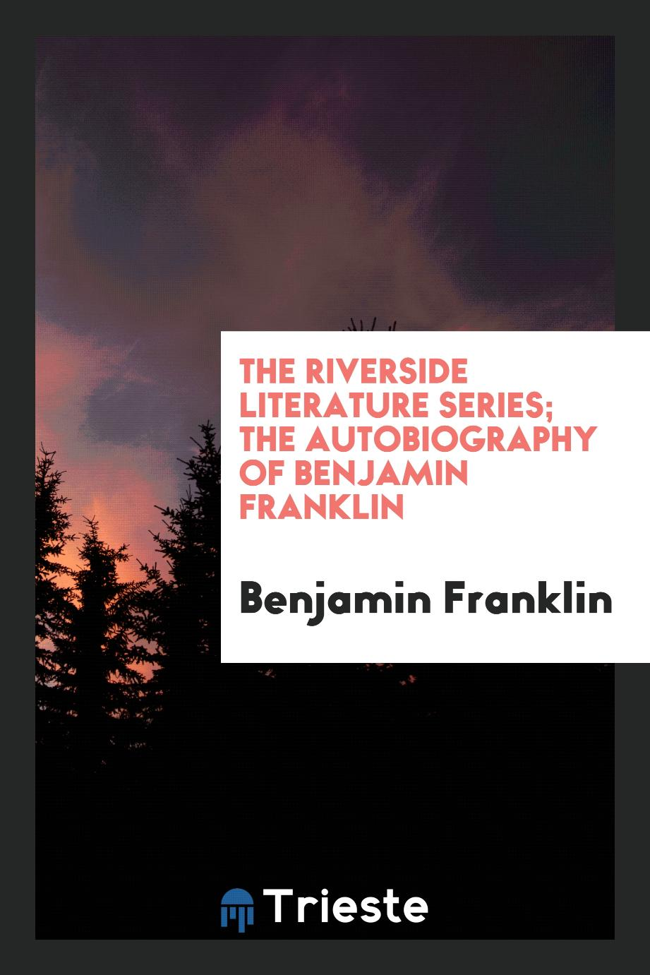 The Riverside Literature Series; The Autobiography of Benjamin Franklin