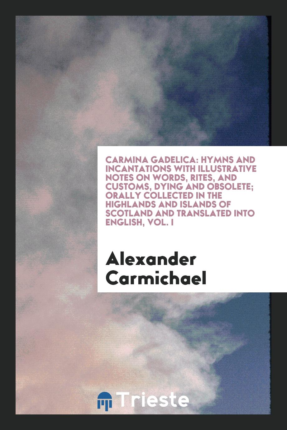 Carmina Gadelica: Hymns and Incantations with Illustrative Notes on Words, Rites, and Customs, Dying and Obsolete; Orally Collected in the Highlands and Islands of Scotland and Translated into English, Vol. I