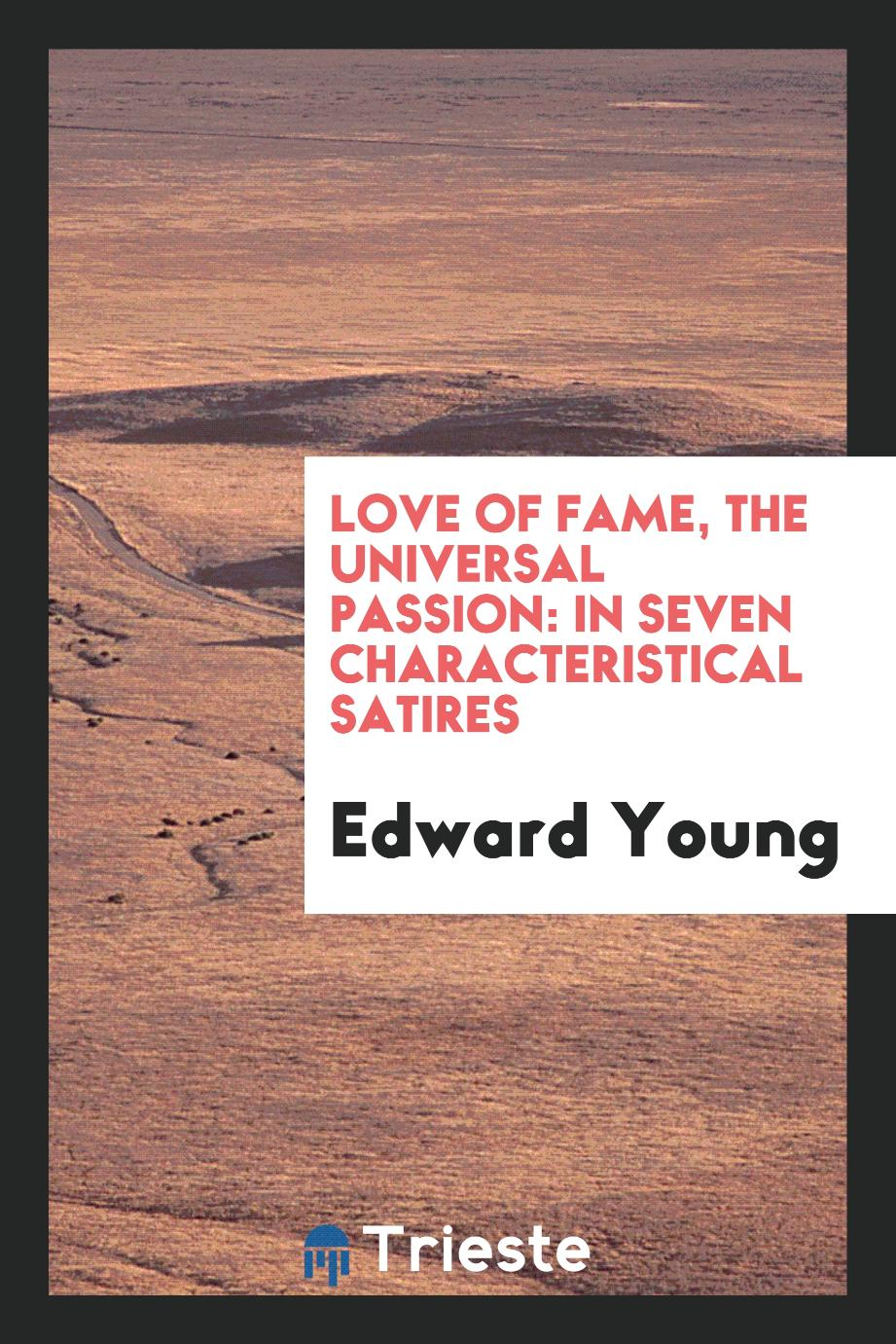 Love of Fame, the Universal Passion: In Seven Characteristical Satires