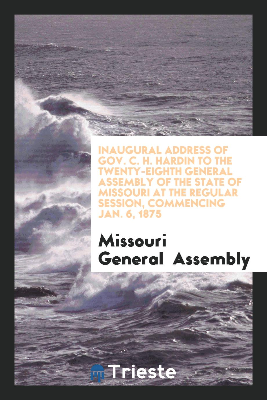 Inaugural Address of Gov. C. H. Hardin to the Twenty-Eighth General Assembly of the State of Missouri at the Regular Session, Commencing Jan. 6, 1875
