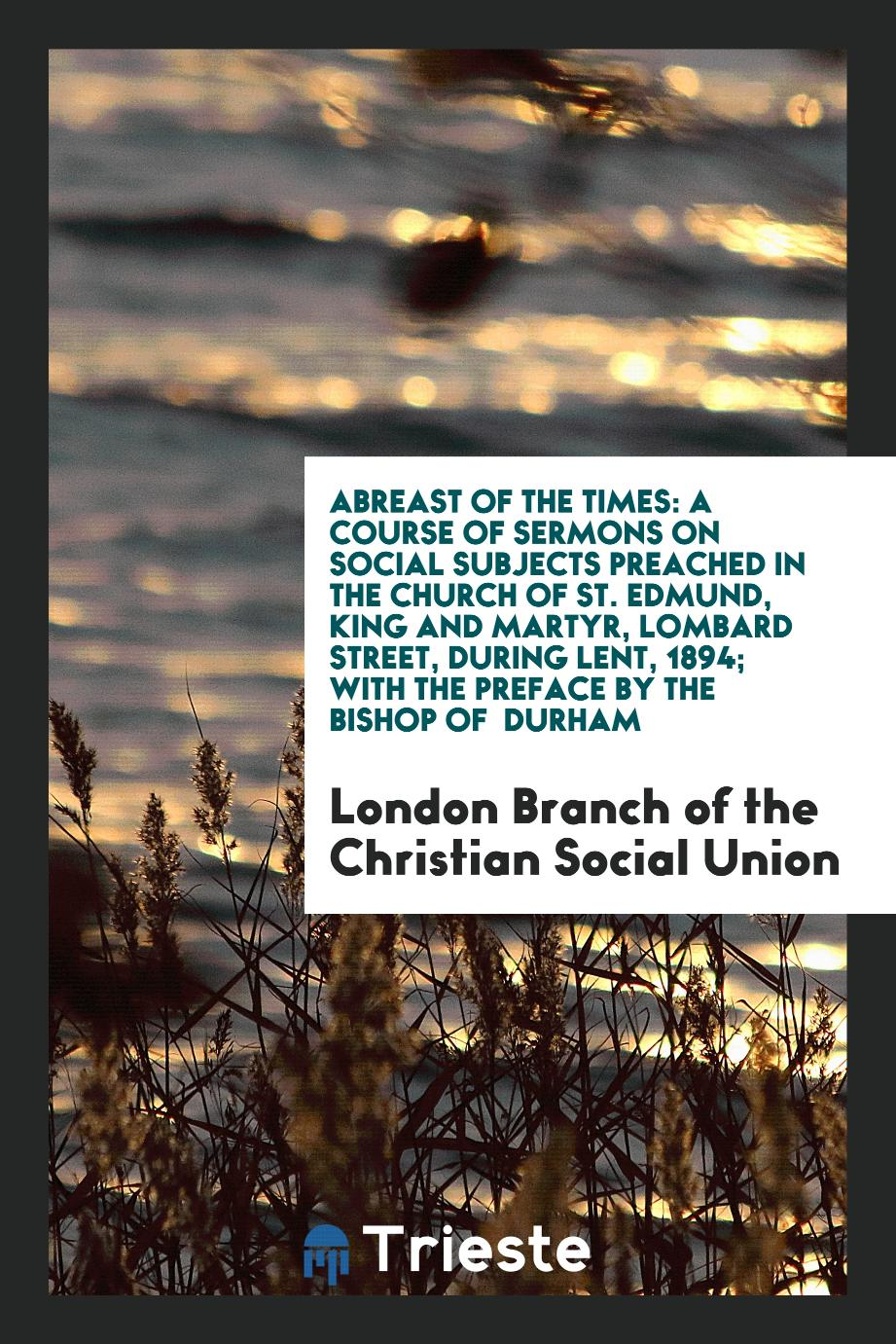 Abreast of the Times: A Course of Sermons on Social Subjects Preached in the Church of St. Edmund, King and Martyr, Lombard Street, During Lent, 1894; With the Preface by the Bishop of Durham