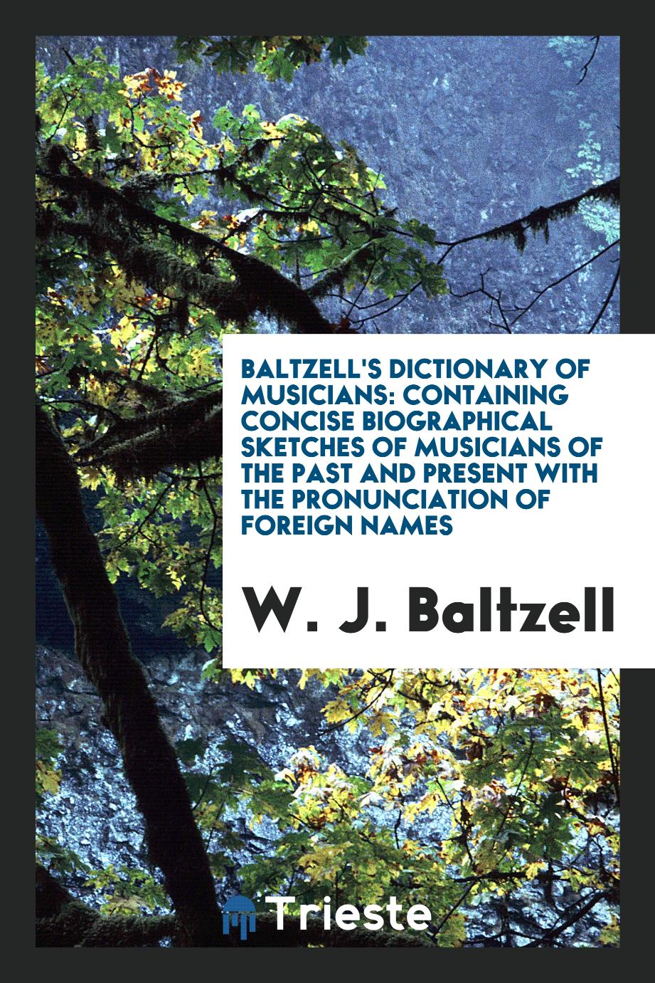Baltzell's Dictionary of Musicians: Containing Concise Biographical Sketches of Musicians of the past and Present with the Pronunciation of Foreign Names