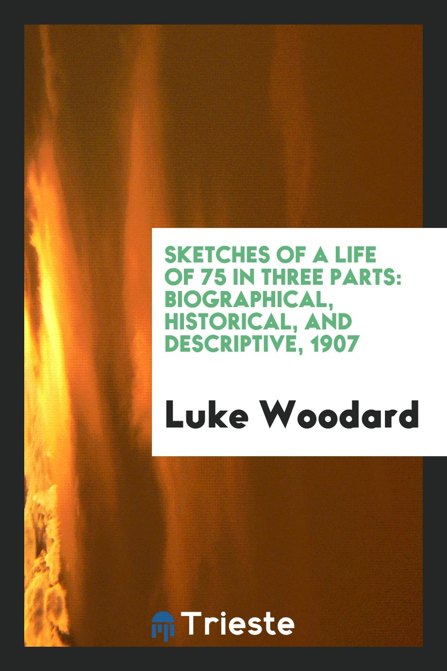 Sketches of a life of 75 in three parts: biographical, historical, and descriptive, 1907