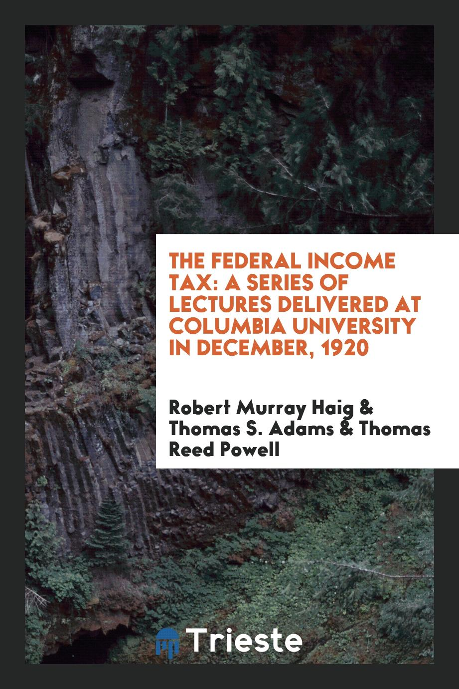 The Federal Income Tax: A Series of Lectures Delivered at Columbia University in December, 1920