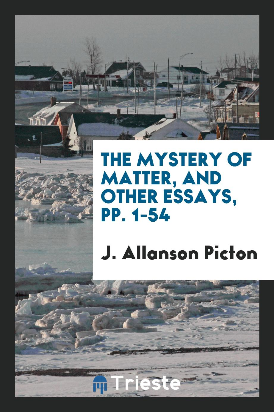 J. Allanson Picton - The Mystery of Matter, and Other Essays, pp. 1-54