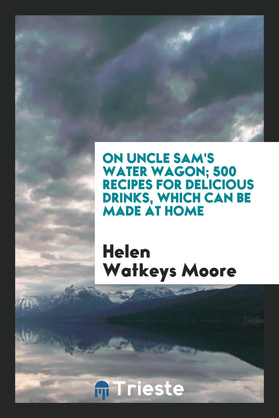 On Uncle Sam's water wagon; 500 recipes for delicious drinks, which can be made at home