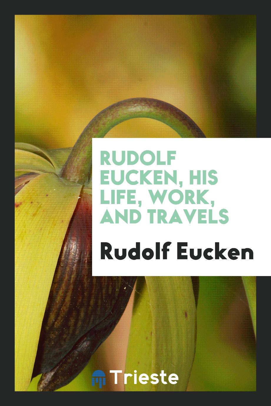 Rudolf Eucken, his life, work, and travels