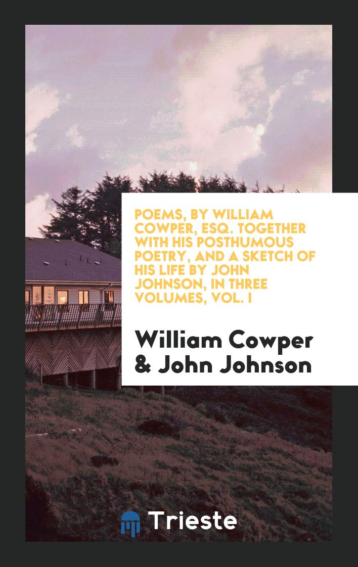 Poems, by William Cowper, Esq. Together with His Posthumous Poetry, and a Sketch of His Life by John Johnson, in Three Volumes, Vol. I