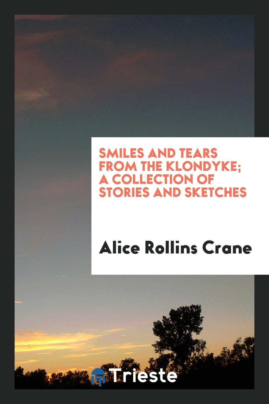 Smiles and Tears from the Klondyke; A Collection of Stories and Sketches