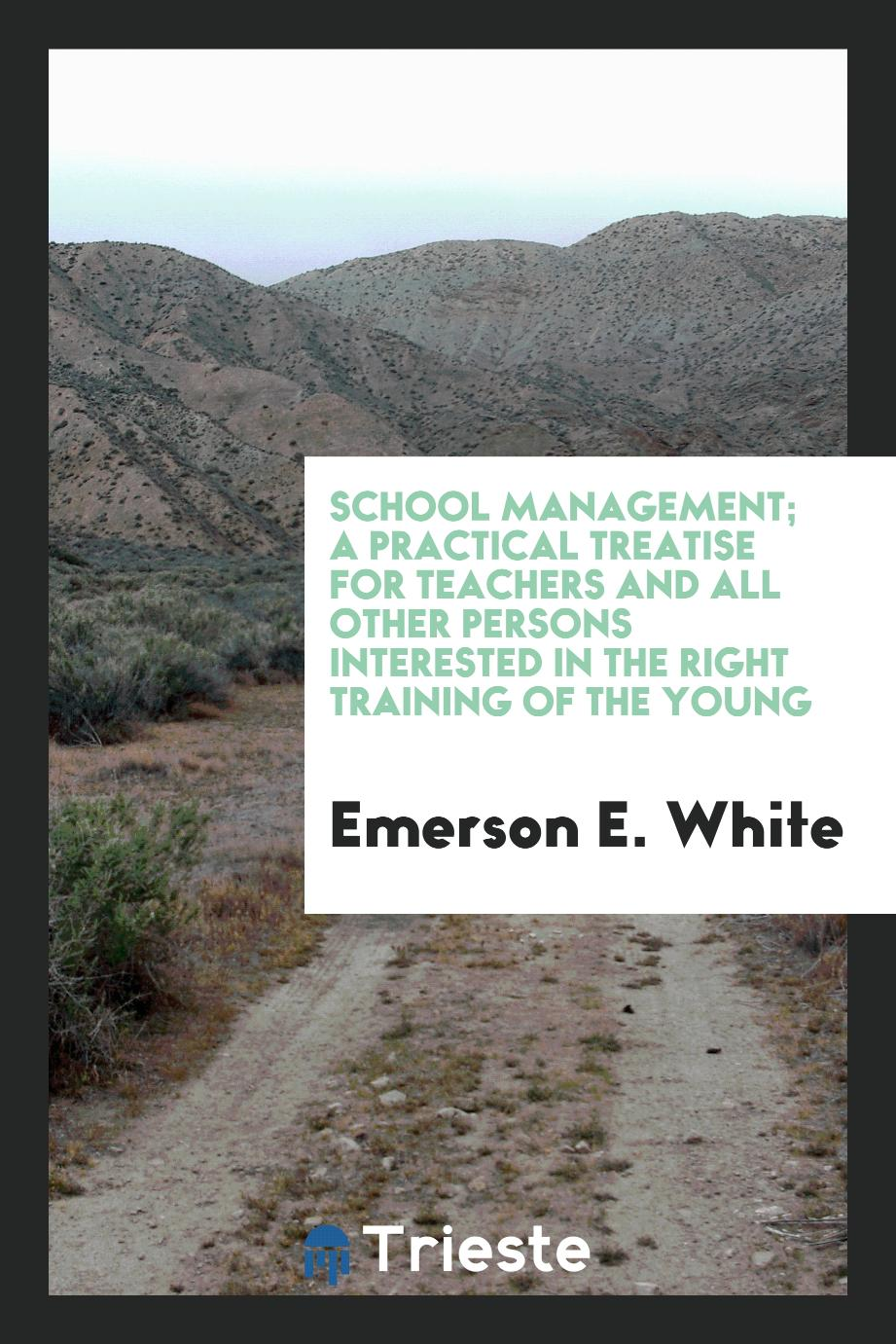 School Management; A Practical Treatise for Teachers and all Other Persons Interested in the Right Training of the Young