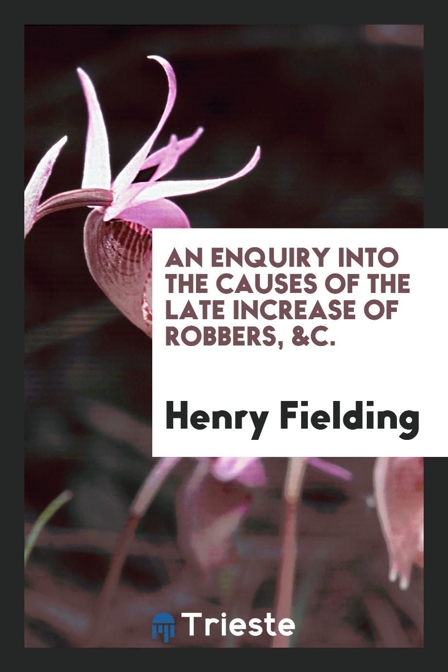 An Enquiry Into the Causes of the Late Increase of Robbers, &c.