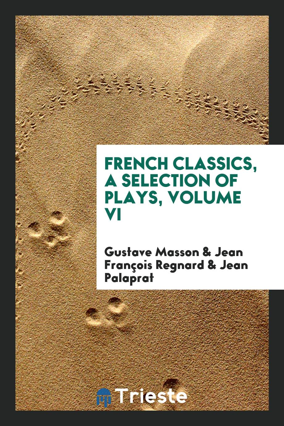 French Classics, A selection of plays, Volume VI