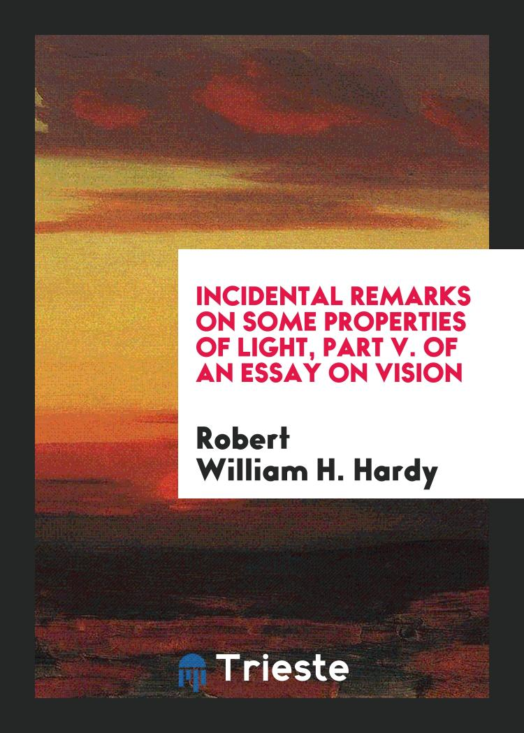 Incidental remarks on some properties of light, part v. of an essay on vision