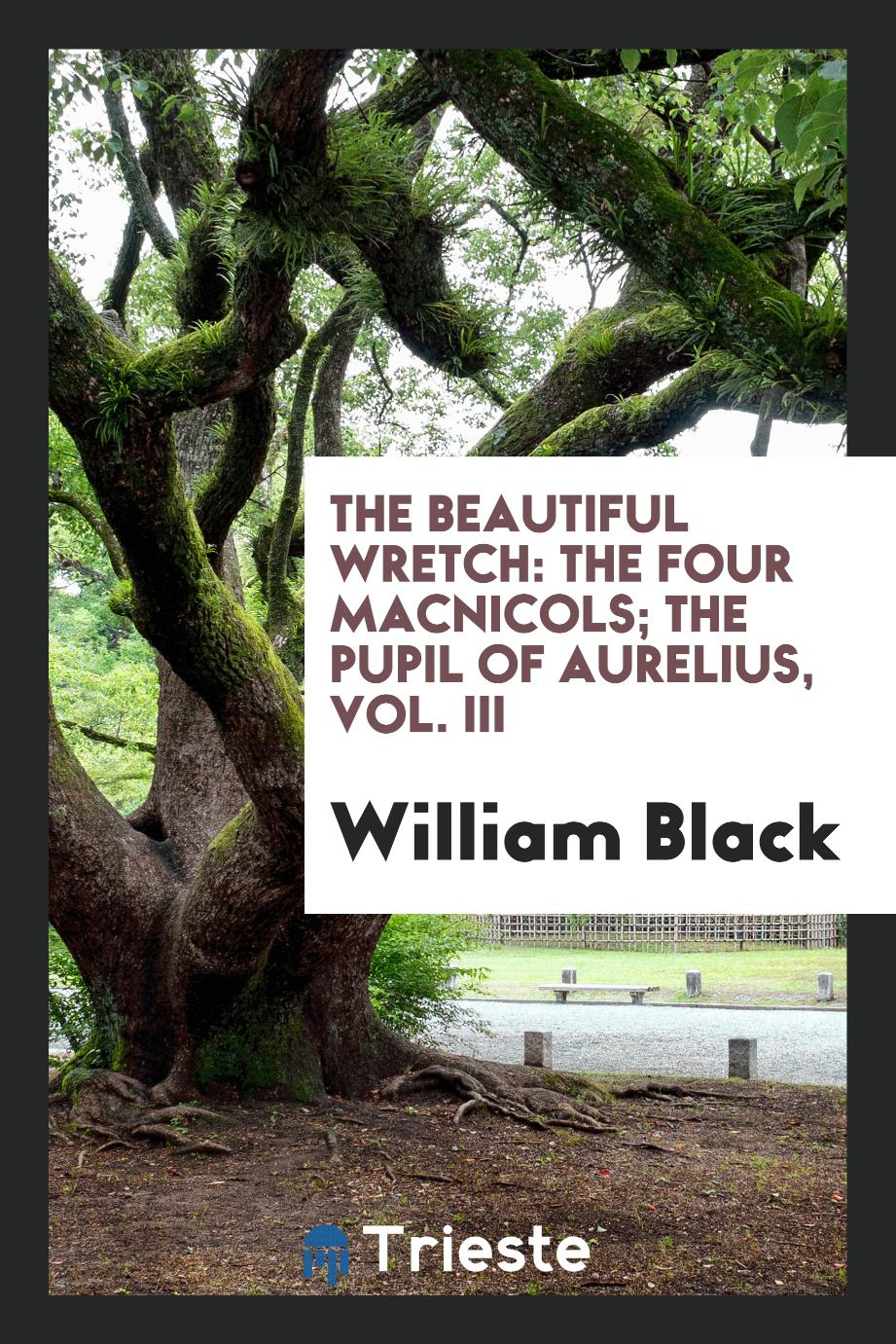 The Beautiful Wretch: The Four MacNicols; The Pupil of Aurelius, Vol. III