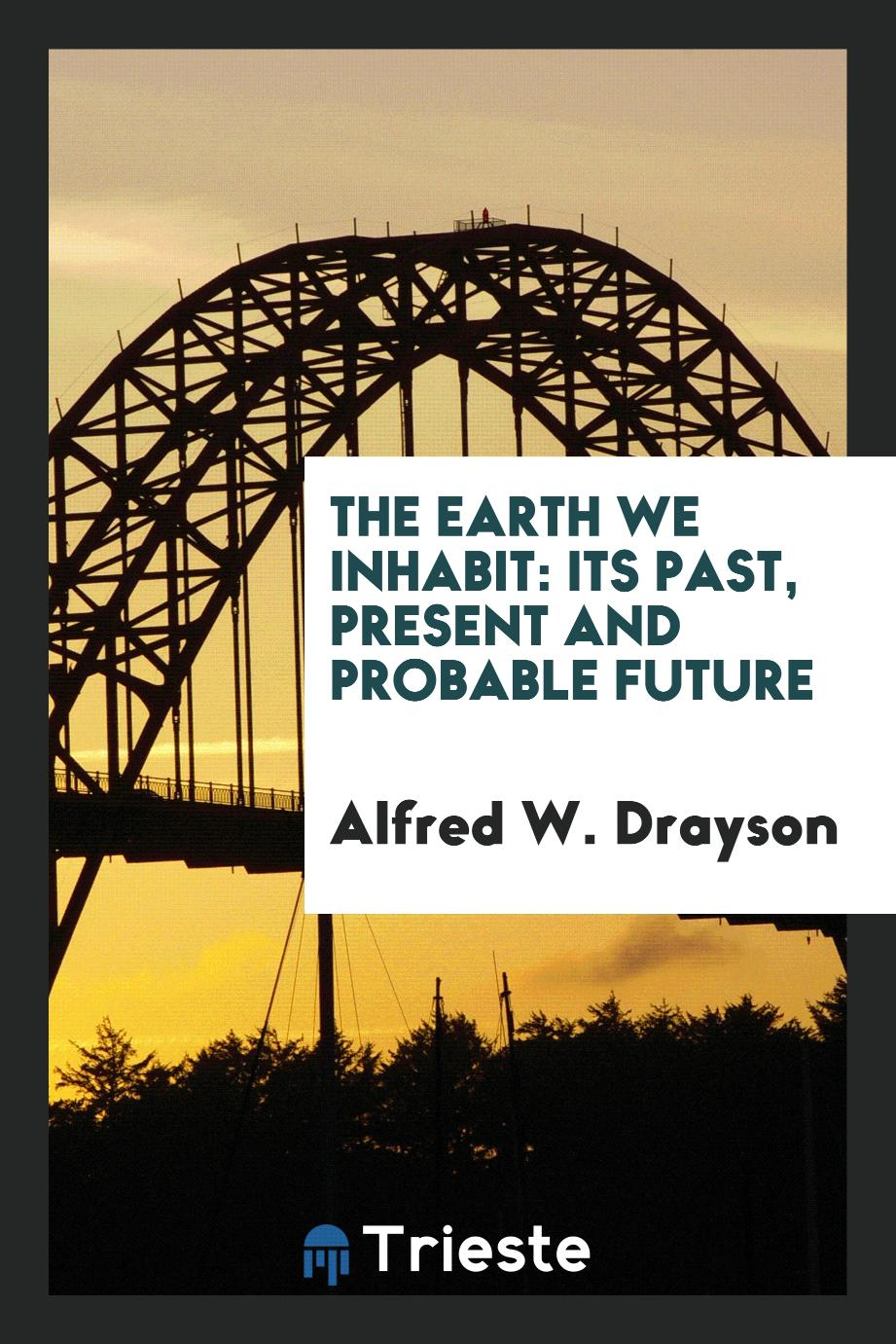The Earth We Inhabit: Its Past, Present and Probable Future