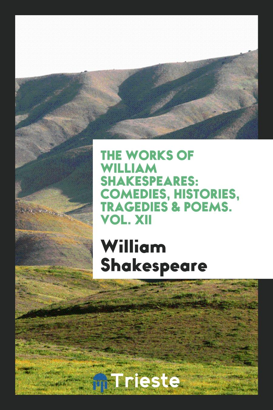 The Works of William Shakespeares: Comedies, Histories, Tragedies & Poems. Vol. XII