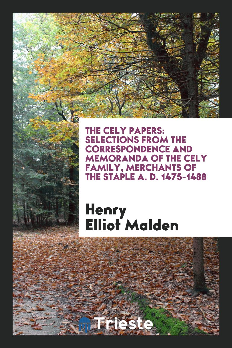 The Cely Papers: Selections from the Correspondence and Memoranda of the Cely Family, Merchants of the Staple A. D. 1475-1488