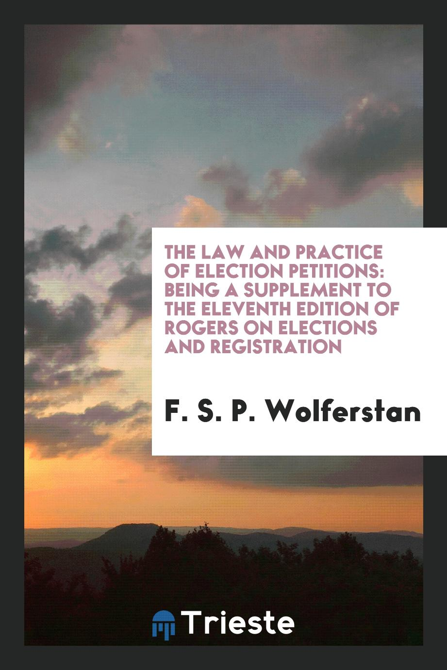 The Law and Practice of Election Petitions: Being a Supplement to the Eleventh Edition of Rogers on Elections and Registration