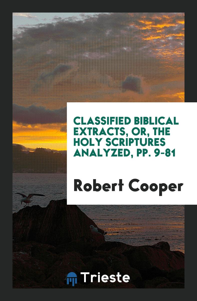 Classified Biblical Extracts, Or, The Holy Scriptures Analyzed, pp. 9-81