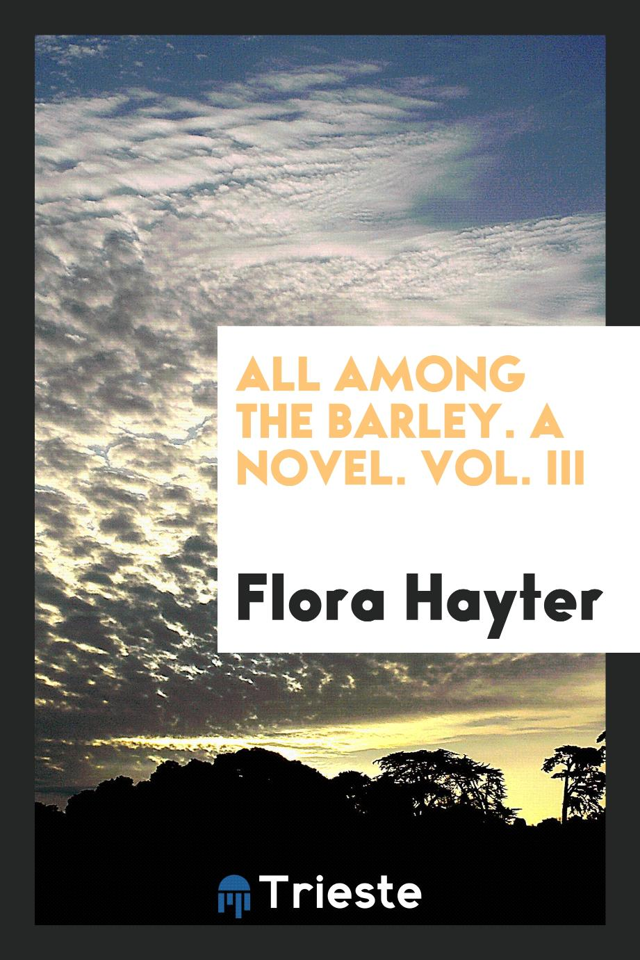 All Among the Barley. A Novel. Vol. III