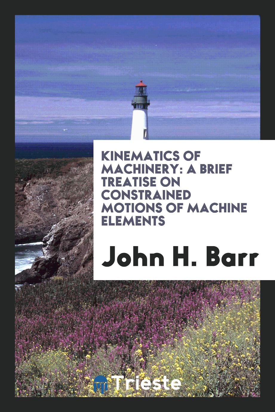 Kinematics of Machinery: A Brief Treatise on Constrained Motions of Machine Elements
