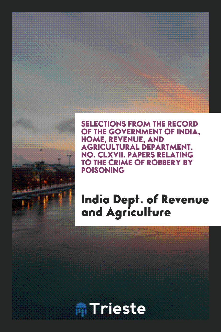 Selections from the Record of the Government of India, Home, Revenue, and Agricultural Department. No. CLXVII. Papers Relating to the Crime of Robbery by Poisoning