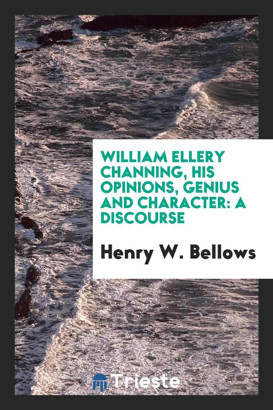 William Ellery Channing, his opinions, genius and character: a discourse
