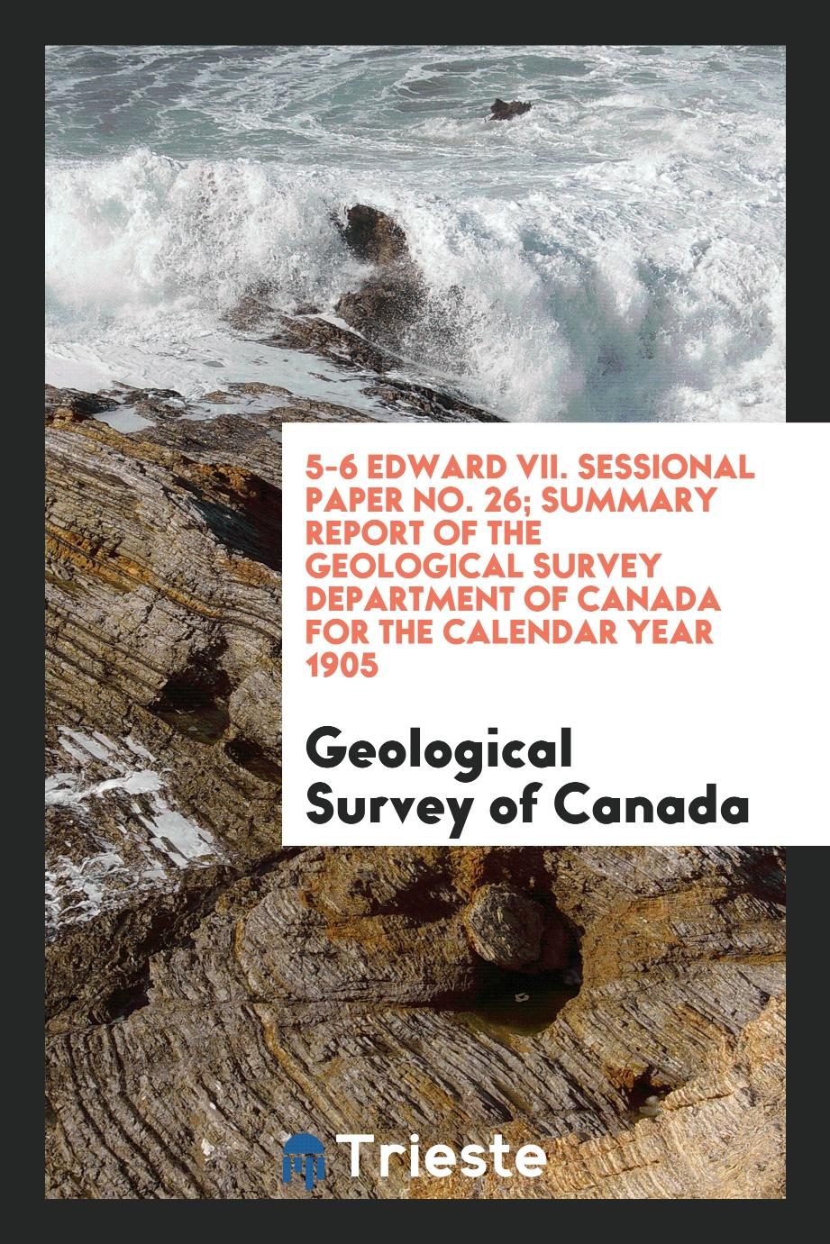 5-6 Edward VII. Sessional Paper No. 26; Summary Report of the Geological Survey Department of Canada for the Calendar Year 1905