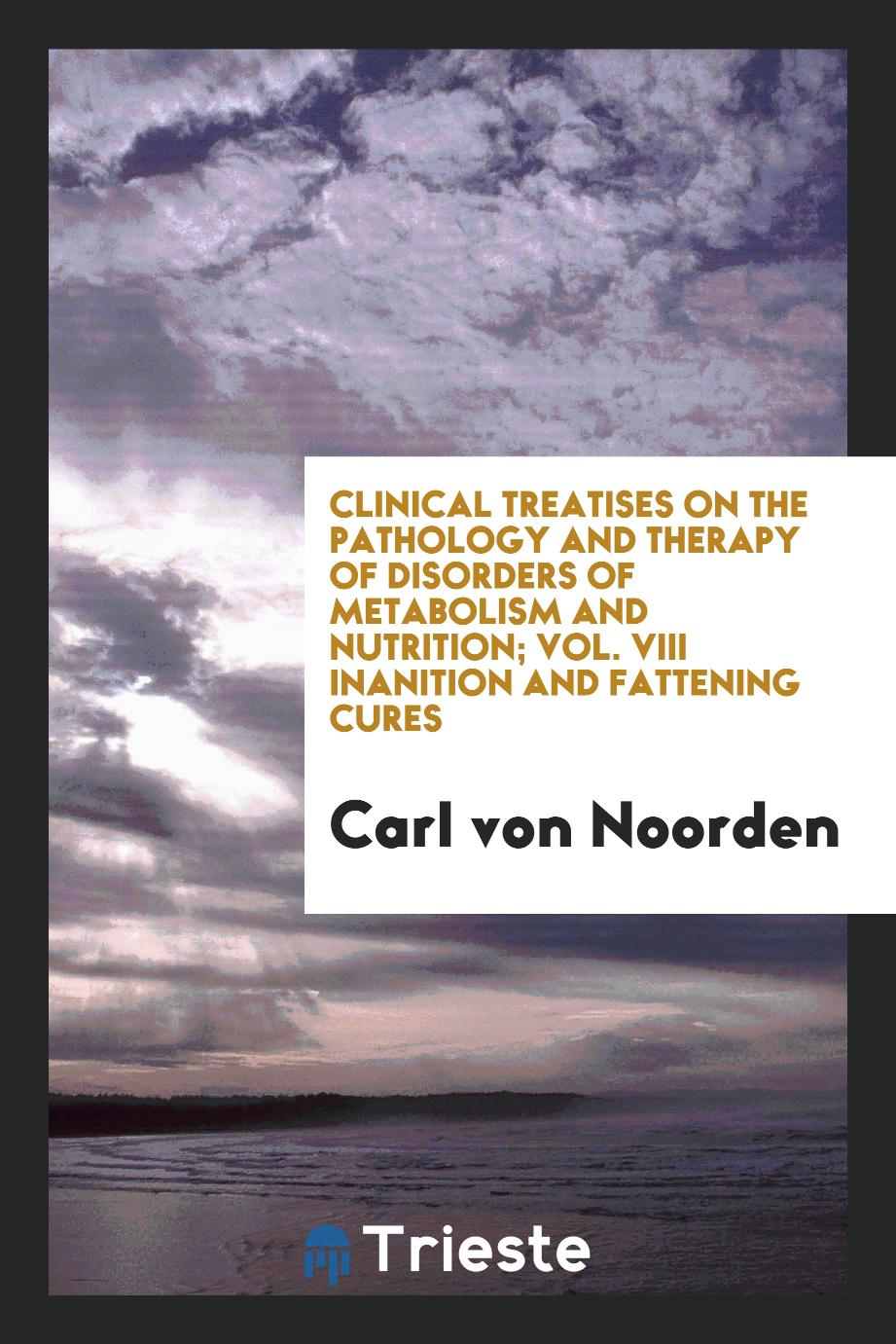 Clinical Treatises on the Pathology and Therapy of Disorders of Metabolism and Nutrition; Vol. VIII Inanition and Fattening Cures