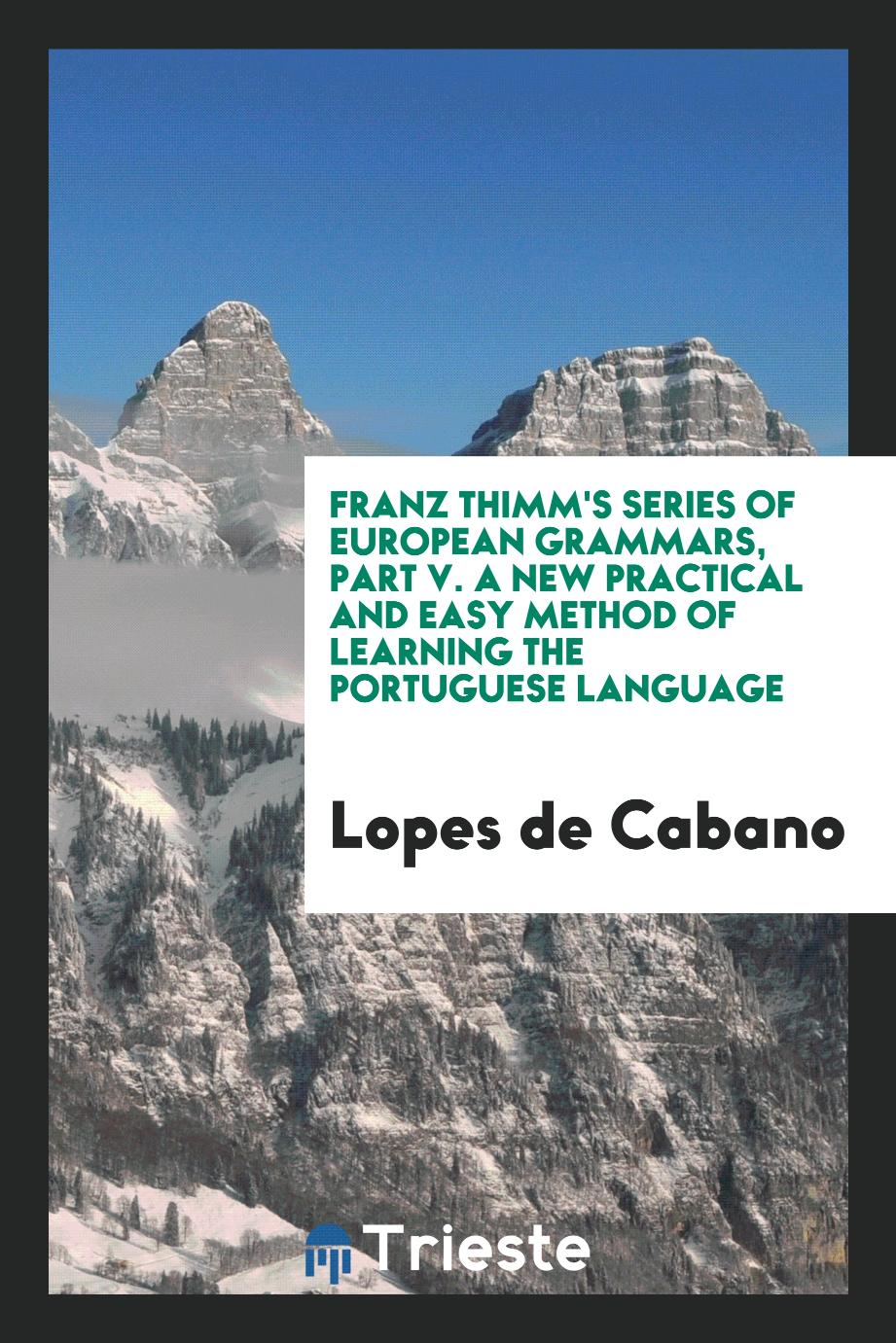 Franz Thimm's Series of European Grammars, Part V. A New Practical and Easy Method of Learning the Portuguese Language