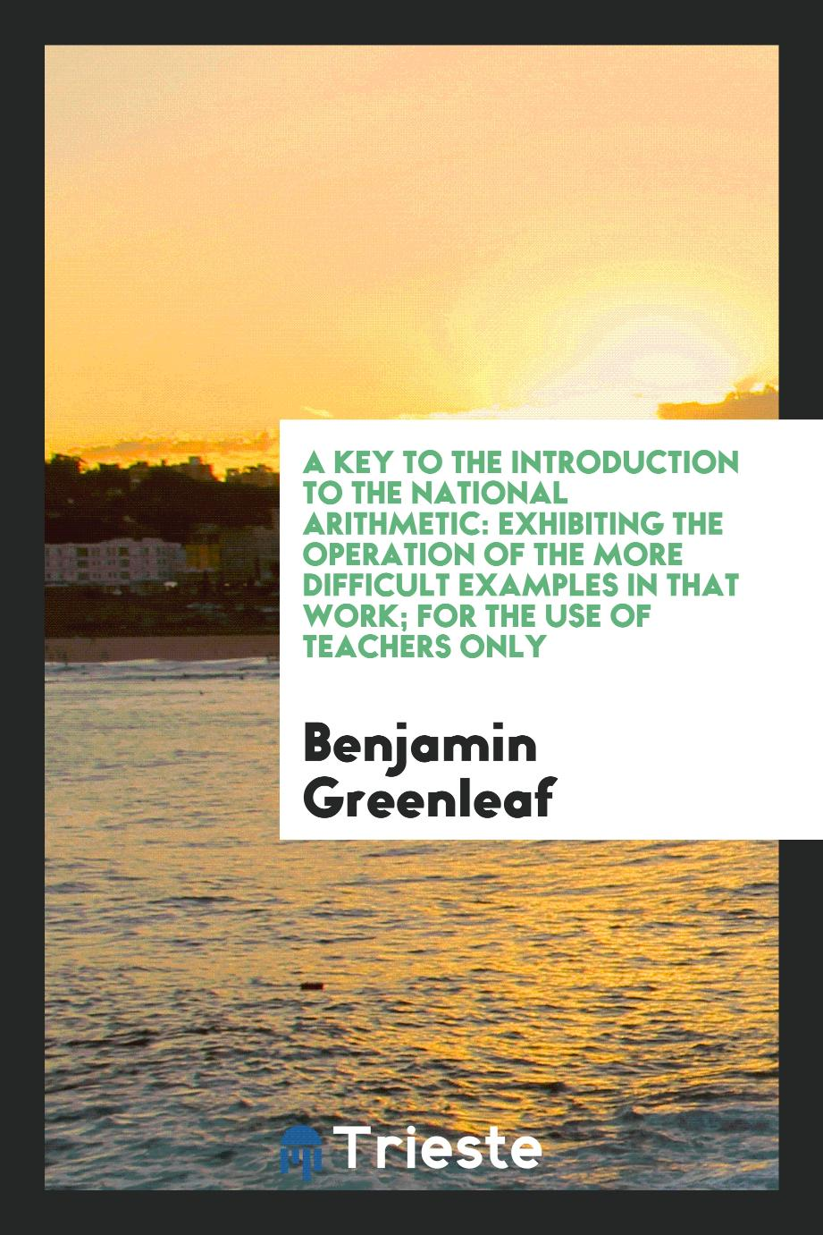 Benjamin Greenleaf - A Key to the Introduction to the National Arithmetic: Exhibiting the Operation of the More Difficult Examples in That Work; For the Use of Teachers Only