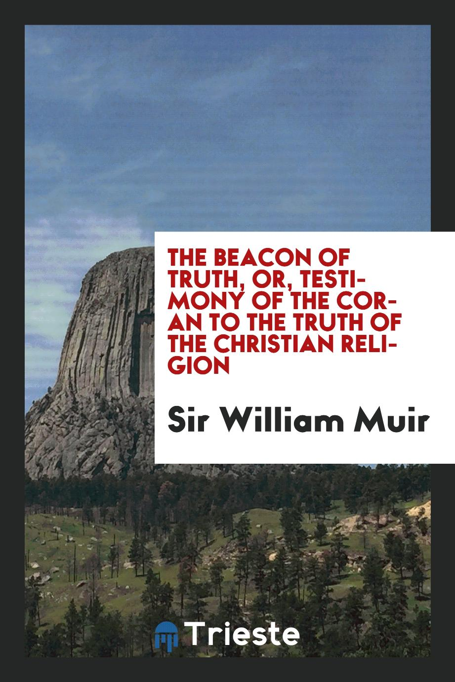 The Beacon of Truth, or, Testimony of the Coran to the Truth of the Christian Religion