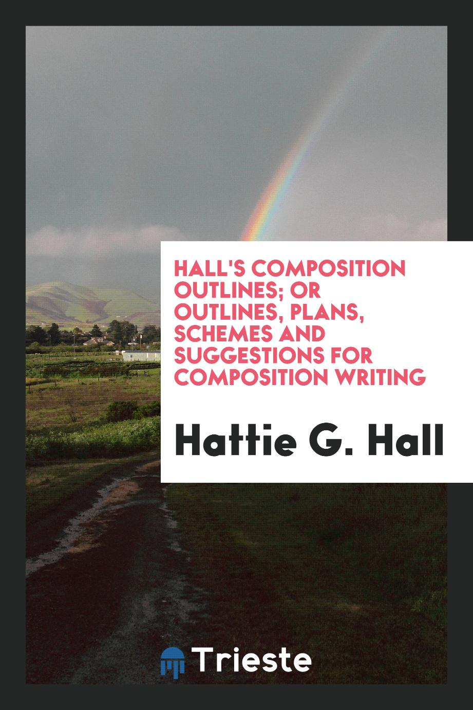 Hall's Composition Outlines; Or Outlines, Plans, Schemes and Suggestions for Composition Writing